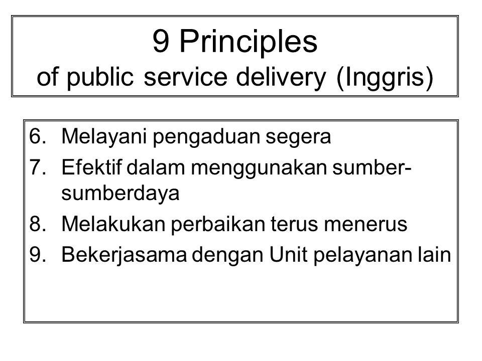 9 Principles of public service delivery (Inggris) 1.Ada standar pelayanan 2.Terbuka dan menyediakan infomasi yang lengkap 3.Melibatkan dan melakukan konsultasi dengan masyarakat 4.Memberikan kemudahan dalam pengakses pelayanan dan menyediakan pilihan 5.Memberikan pelayanan secara adil