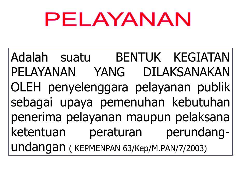 Adalah Adalah suatu BENTUK KEGIATAN PELAYANAN YANG DILAKSANAKAN OLEH penyelenggara pelayanan publik sebagai upaya pemenuhan kebutuhan penerima pelayanan maupun pelaksana ketentuan peraturan perundang- undangan ( KEPMENPAN 63/Kep/M.PAN/7/2003)