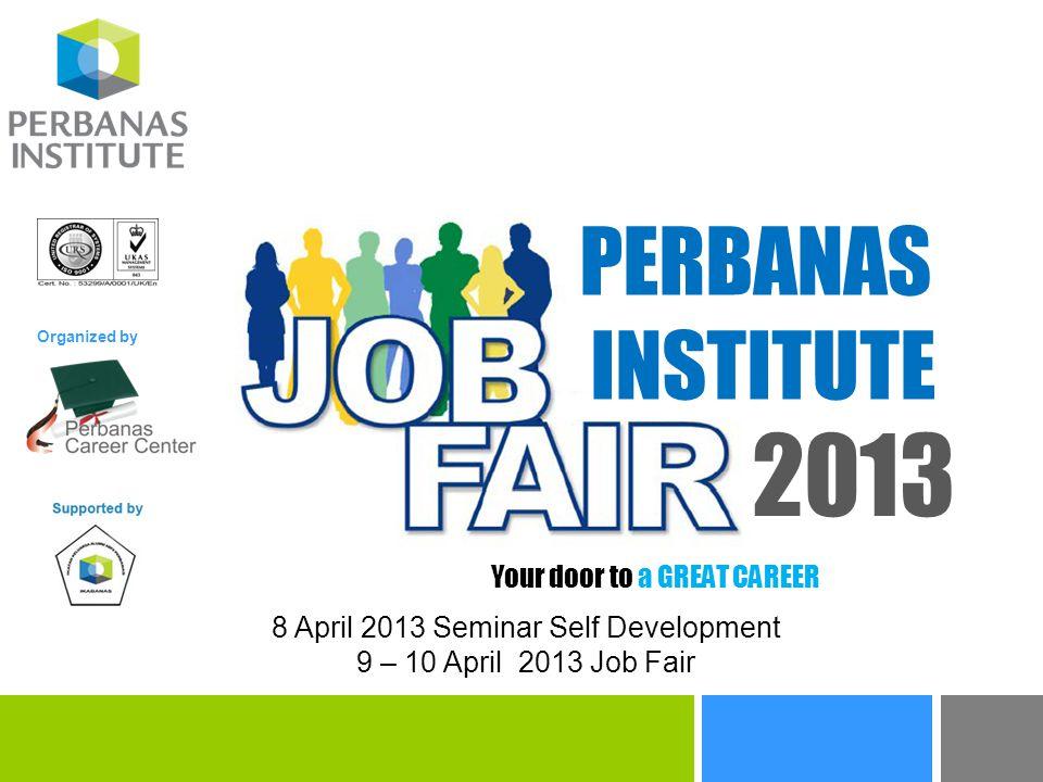 8 April 2013 Seminar Self Development 9 – 10 April 2013 Job Fair PERBANAS INSTITUTE 2013 Your door to a GREAT CAREER Organized by