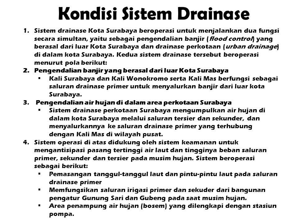 Kondisi Sistem Drainase 1.Sistem drainase Kota Surabaya beroperasi untuk menjalankan dua fungsi secara simultan, yaitu sebagai pengendalian banjir (flood control) yang berasal dari luar Kota Surabaya dan drainase perkotaan (urban drainage) di dalam kota Surabaya.