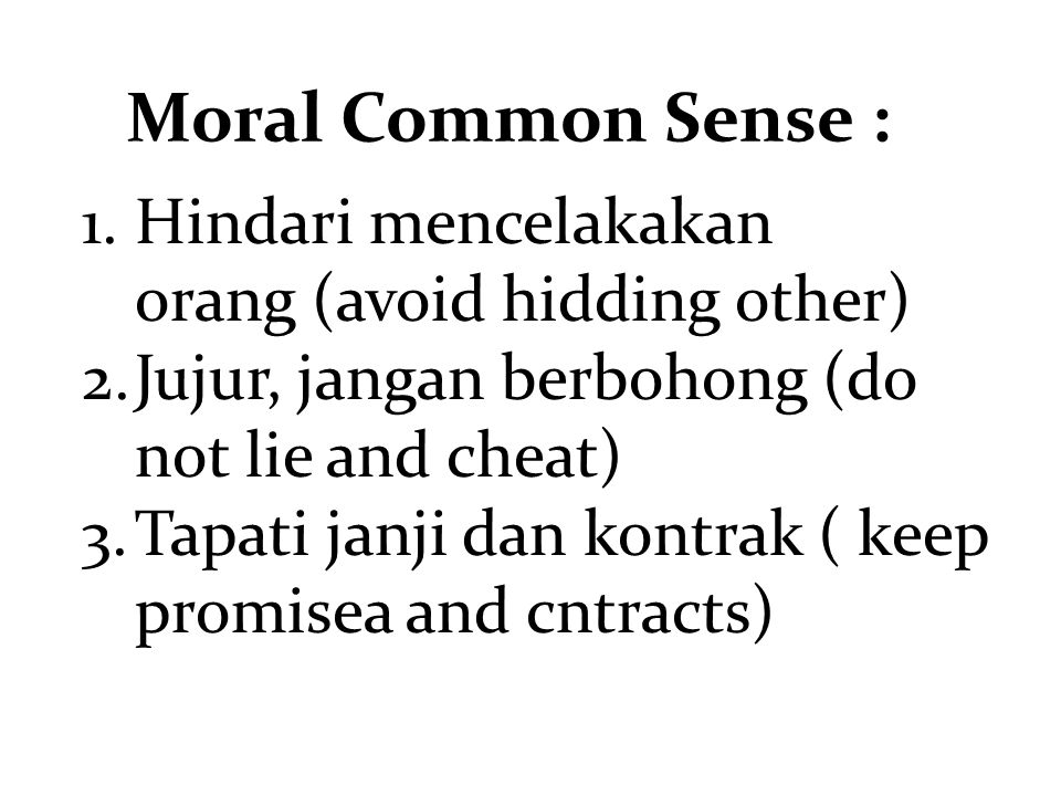 Moral Common Sense : 1.Hindari mencelakakan orang (avoid hidding other) 2.Jujur, jangan berbohong (do not lie and cheat) 3.Tapati janji dan kontrak ( keep promisea and cntracts)