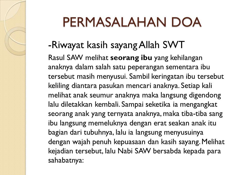 PERMASALAHAN DOA -Riwayat kasih sayang Allah SWT Rasul SAW melihat seorang ibu yang kehilangan anaknya dalam salah satu peperangan sementara ibu tersebut masih menyusui.
