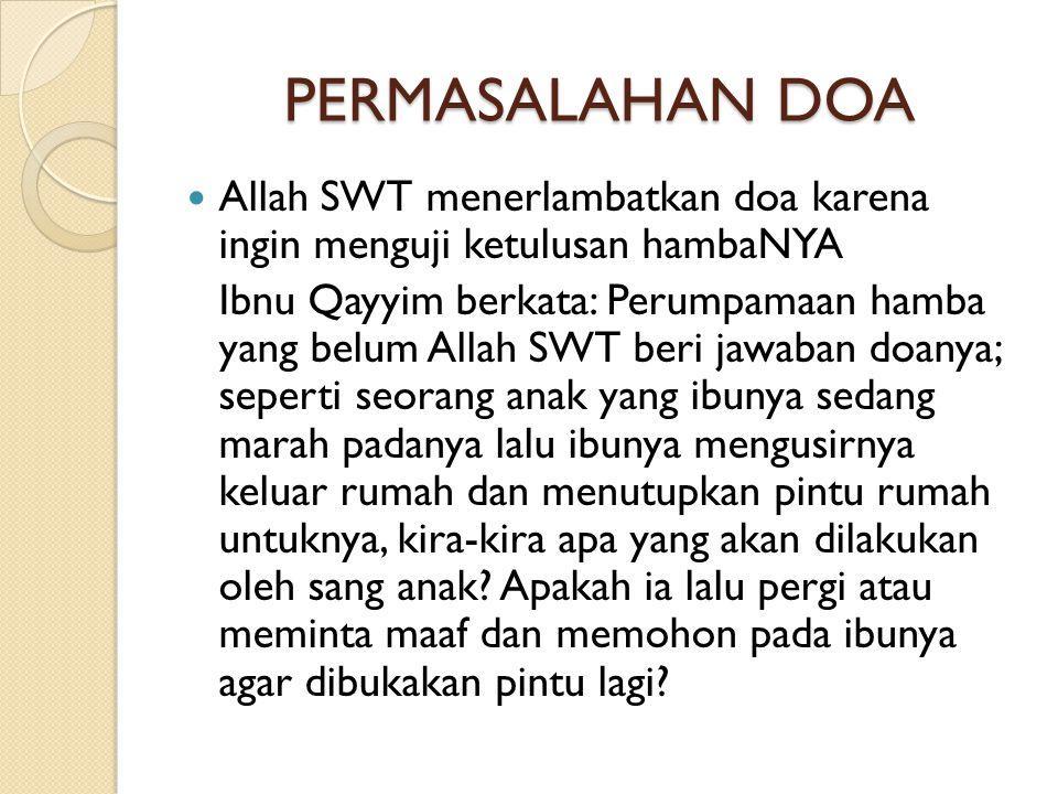 PERMASALAHAN DOA  Allah SWT menerlambatkan doa karena ingin menguji ketulusan hambaNYA Ibnu Qayyim berkata: Perumpamaan hamba yang belum Allah SWT be