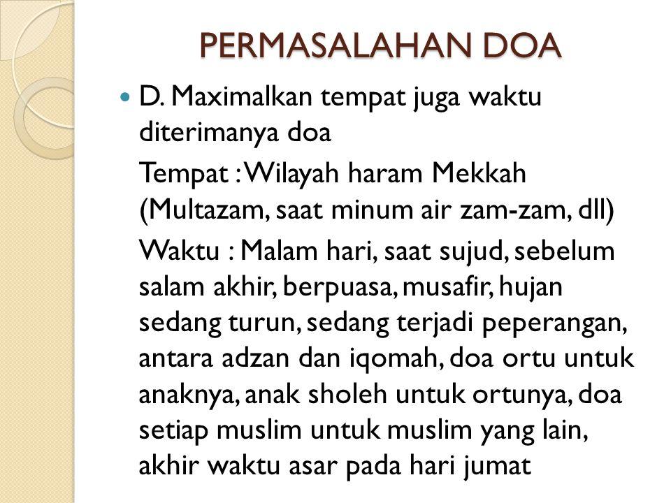 PERMASALAHAN DOA  D. Maximalkan tempat juga waktu diterimanya doa Tempat : Wilayah haram Mekkah (Multazam, saat minum air zam-zam, dll) Waktu : Malam
