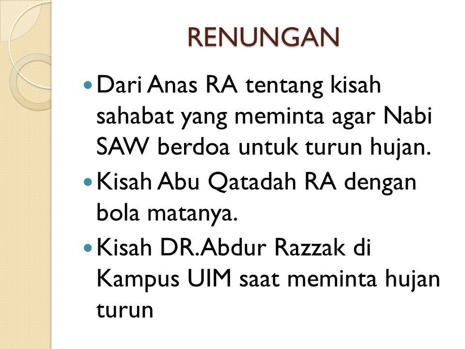 RENUNGAN  Dari Anas RA tentang kisah sahabat yang meminta agar Nabi SAW berdoa untuk turun hujan.  Kisah Abu Qatadah RA dengan bola matanya.  Kisah