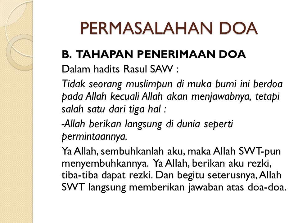 PERMASALAHAN DOA B. TAHAPAN PENERIMAAN DOA Dalam hadits Rasul SAW : Tidak seorang muslimpun di muka bumi ini berdoa pada Allah kecuali Allah akan menj