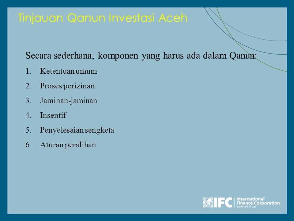 Tinjauan Qanun Investasi Aceh Secara sederhana, komponen yang harus ada dalam Qanun: 1.Ketentuan umum 2.Proses perizinan 3.Jaminan-jaminan 4.Insentif 5.Penyelesaian sengketa 6.Aturan peralihan