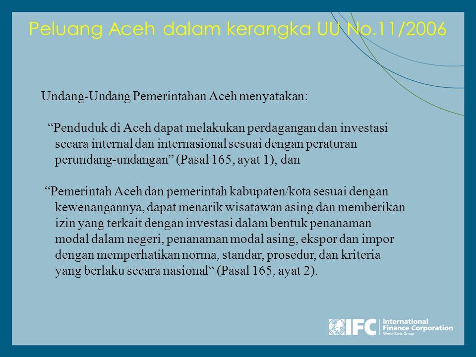 Peluang Aceh dalam kerangka UU No.11/2006 Undang-Undang Pemerintahan Aceh menyatakan: Penduduk di Aceh dapat melakukan perdagangan dan investasi secara internal dan internasional sesuai dengan peraturan perundang-undangan (Pasal 165, ayat 1), dan Pemerintah Aceh dan pemerintah kabupaten/kota sesuai dengan kewenangannya, dapat menarik wisatawan asing dan memberikan izin yang terkait dengan investasi dalam bentuk penanaman modal dalam negeri, penanaman modal asing, ekspor dan impor dengan memperhatikan norma, standar, prosedur, dan kriteria yang berlaku secara nasional (Pasal 165, ayat 2).