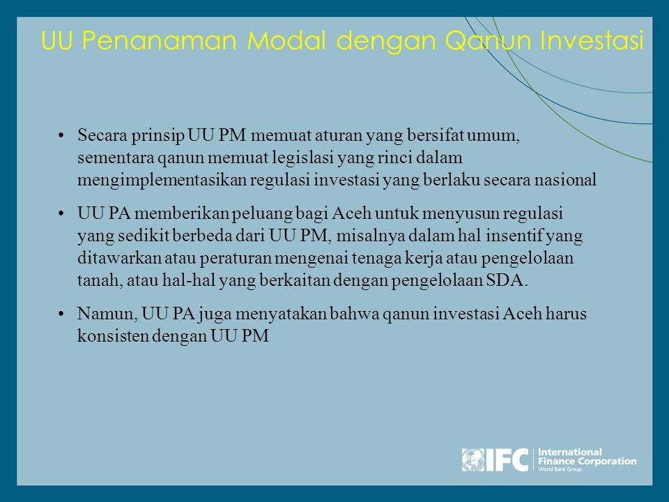 UU Penanaman Modal dengan Qanun Investasi •Secara prinsip UU PM memuat aturan yang bersifat umum, sementara qanun memuat legislasi yang rinci dalam mengimplementasikan regulasi investasi yang berlaku secara nasional •UU PA memberikan peluang bagi Aceh untuk menyusun regulasi yang sedikit berbeda dari UU PM, misalnya dalam hal insentif yang ditawarkan atau peraturan mengenai tenaga kerja atau pengelolaan tanah, atau hal-hal yang berkaitan dengan pengelolaan SDA.