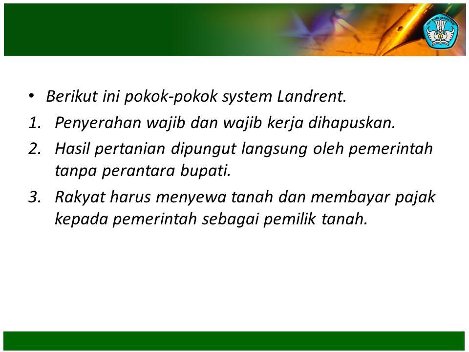 • Berikut ini pokok-pokok system Landrent. 1.Penyerahan wajib dan wajib kerja dihapuskan. 2.Hasil pertanian dipungut langsung oleh pemerintah tanpa pe
