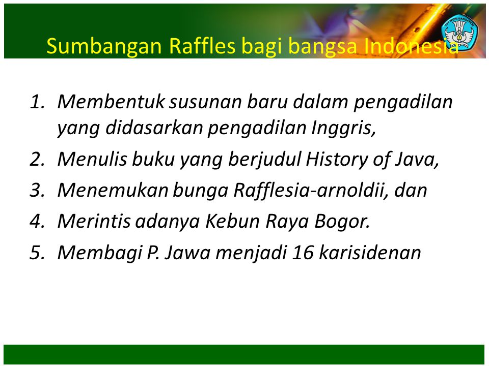 Sumbangan Raffles bagi bangsa Indonesia 1.Membentuk susunan baru dalam pengadilan yang didasarkan pengadilan Inggris, 2.Menulis buku yang berjudul His
