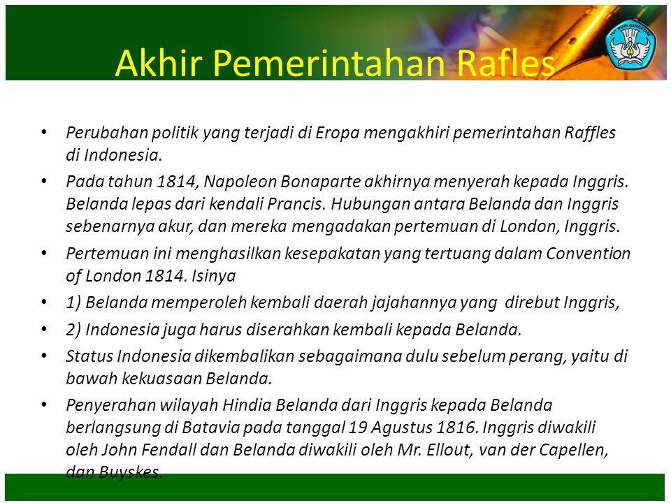 Akhir Pemerintahan Rafles • Perubahan politik yang terjadi di Eropa mengakhiri pemerintahan Raffles di Indonesia. • Pada tahun 1814, Napoleon Bonapart