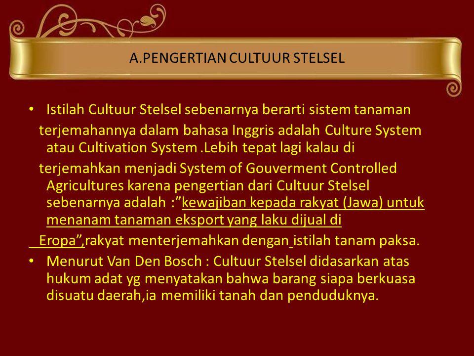 A.PENGERTIAN CULTUUR STELSEL • Istilah Cultuur Stelsel sebenarnya berarti sistem tanaman terjemahannya dalam bahasa Inggris adalah Culture System atau