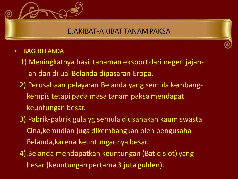 E.AKIBAT-AKIBAT TANAM PAKSA • BAGI BELANDA 1).Meningkatnya hasil tanaman eksport dari negeri jajah- an dan dijual Belanda dipasaran Eropa. 2).Perusaha