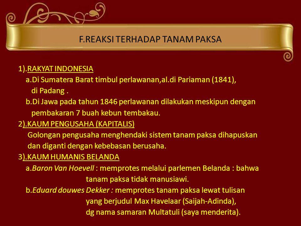 F.REAKSI TERHADAP TANAM PAKSA 1).RAKYAT INDONESIA a.Di Sumatera Barat timbul perlawanan,al.di Pariaman (1841), di Padang. b.Di Jawa pada tahun 1846 pe
