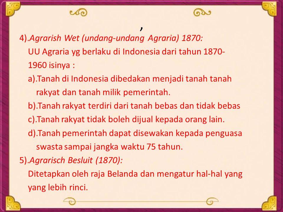 , 4).Agrarish Wet (undang-undang Agraria) 1870: UU Agraria yg berlaku di Indonesia dari tahun 1870- 1960 isinya : a).Tanah di Indonesia dibedakan menj