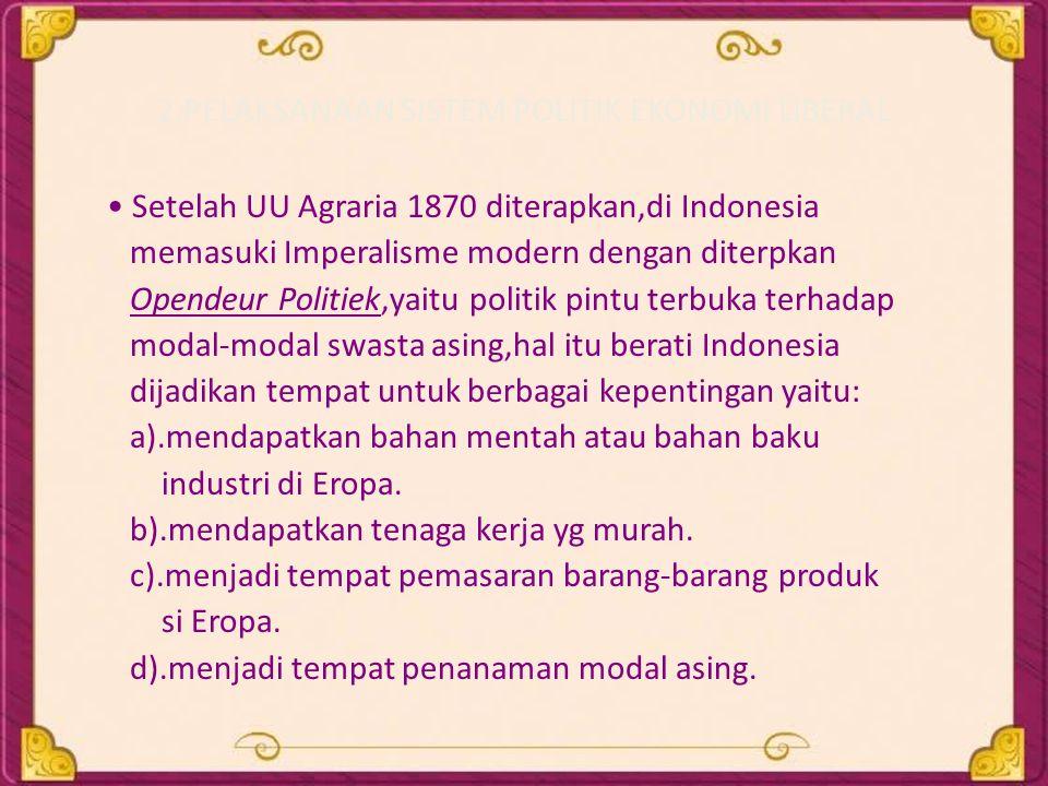 2.PELAKSANAAN SISTEM POLITIK EKONOMI LIBERAL • Setelah UU Agraria 1870 diterapkan,di Indonesia memasuki Imperalisme modern dengan diterpkan Opendeur P
