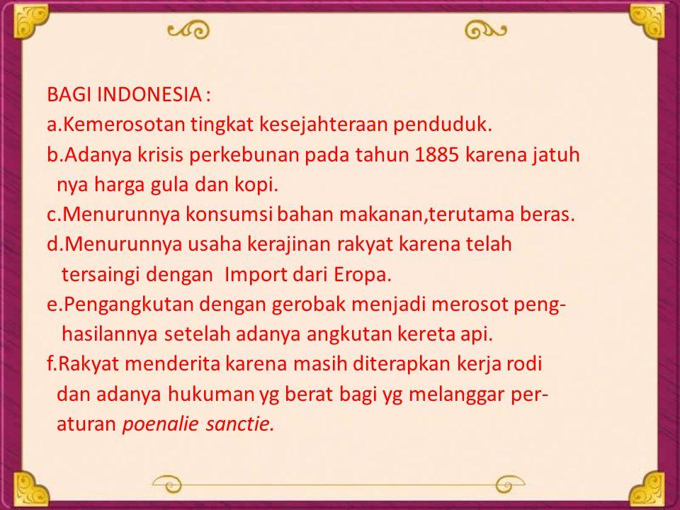 BAGI INDONESIA : a.Kemerosotan tingkat kesejahteraan penduduk. b.Adanya krisis perkebunan pada tahun 1885 karena jatuh nya harga gula dan kopi. c.Menu