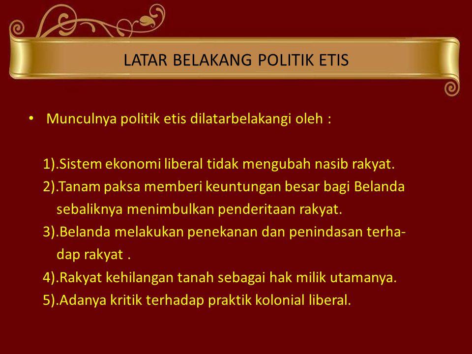 LATAR BELAKANG POLITIK ETIS • Munculnya politik etis dilatarbelakangi oleh : 1).Sistem ekonomi liberal tidak mengubah nasib rakyat. 2).Tanam paksa mem