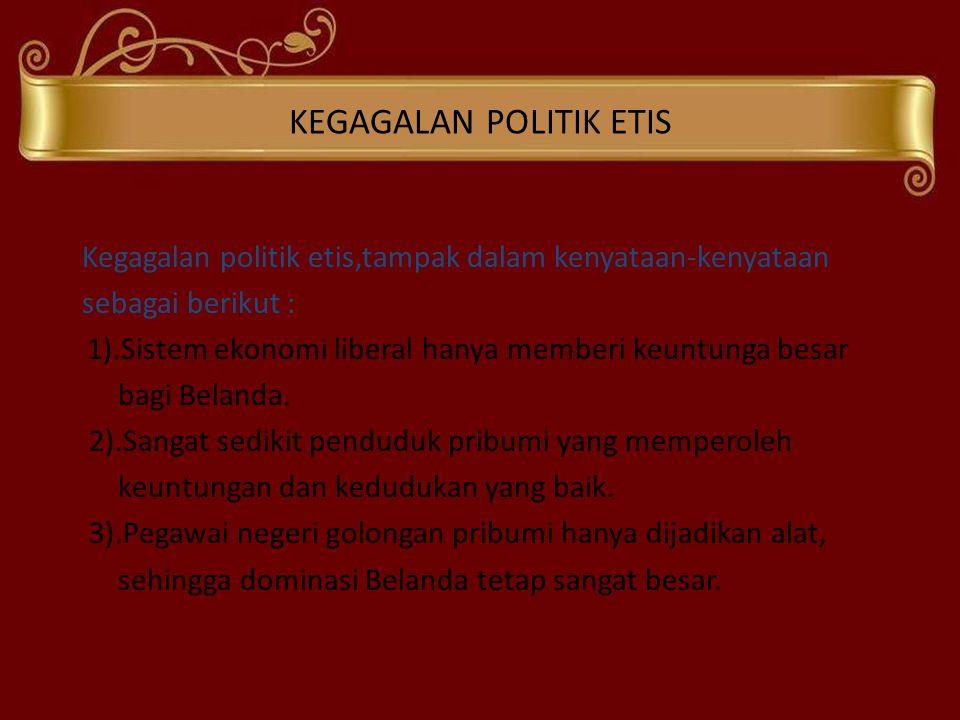 KEGAGALAN POLITIK ETIS Kegagalan politik etis,tampak dalam kenyataan-kenyataan sebagai berikut : 1).Sistem ekonomi liberal hanya memberi keuntunga bes