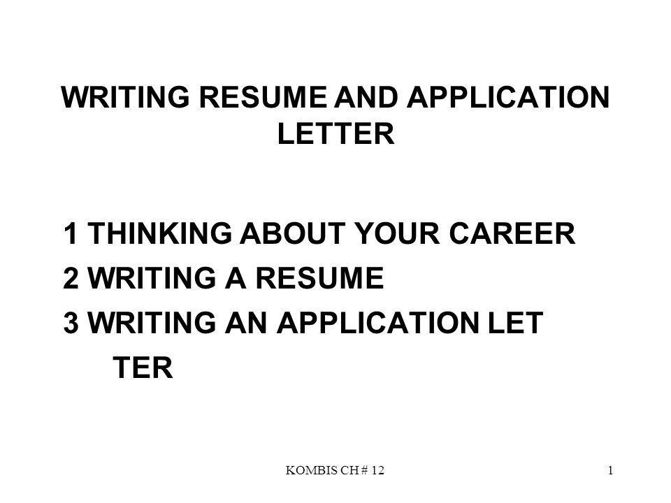 KOMBIS CH # 121 WRITING RESUME AND APPLICATION LETTER 1 THINKING ABOUT YOUR CAREER 2 WRITING A RESUME 3 WRITING AN APPLICATION LET TER