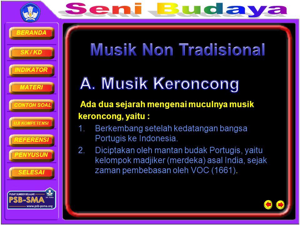 BERANDA SK / KD INDIKATOR MATERI CONTOH SOAL UJI KOMPETENSI REFERENSI PENYUSUN SELESAI Ada dua sejarah mengenai muculnya musik keroncong, yaitu : 1.Be