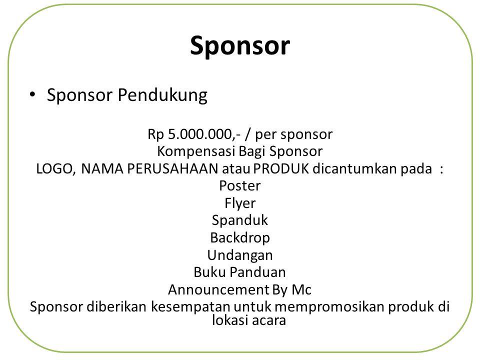 Sponsor • Sponsor Pendukung Rp 5.000.000,- / per sponsor Kompensasi Bagi Sponsor LOGO, NAMA PERUSAHAAN atau PRODUK dicantumkan pada : Poster Flyer Spanduk Backdrop Undangan Buku Panduan Announcement By Mc Sponsor diberikan kesempatan untuk mempromosikan produk di lokasi acara