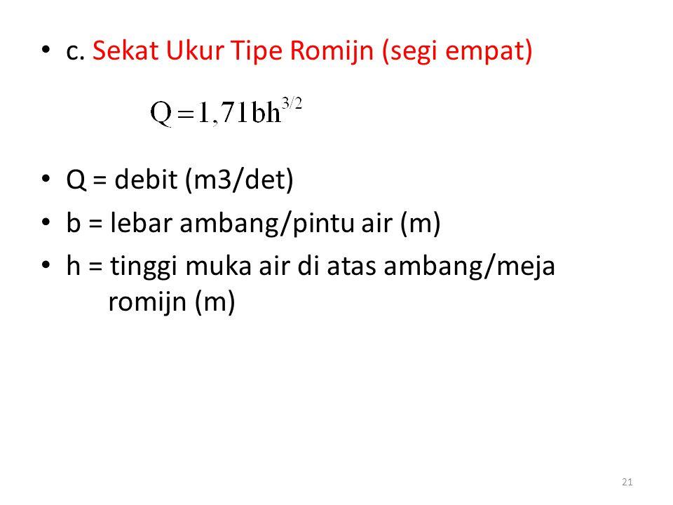 • c. Sekat Ukur Tipe Romijn (segi empat) • Q = debit (m3/det) • b = lebar ambang/pintu air (m) • h = tinggi muka air di atas ambang/meja romijn (m) 21