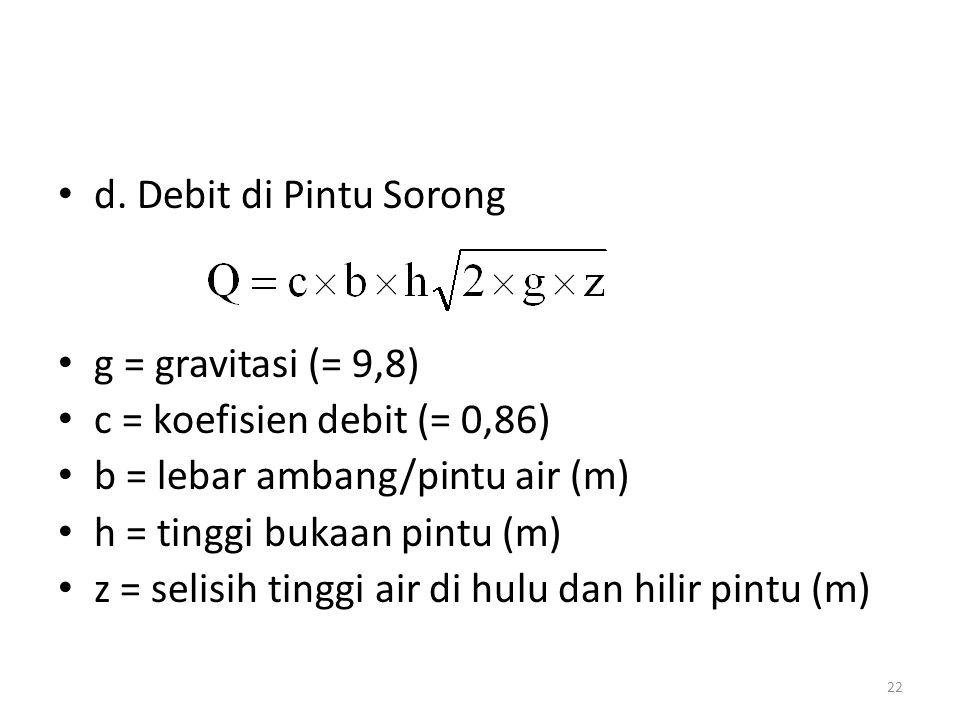 • d. Debit di Pintu Sorong • g = gravitasi (= 9,8) • c = koefisien debit (= 0,86) • b = lebar ambang/pintu air (m) • h = tinggi bukaan pintu (m) • z =