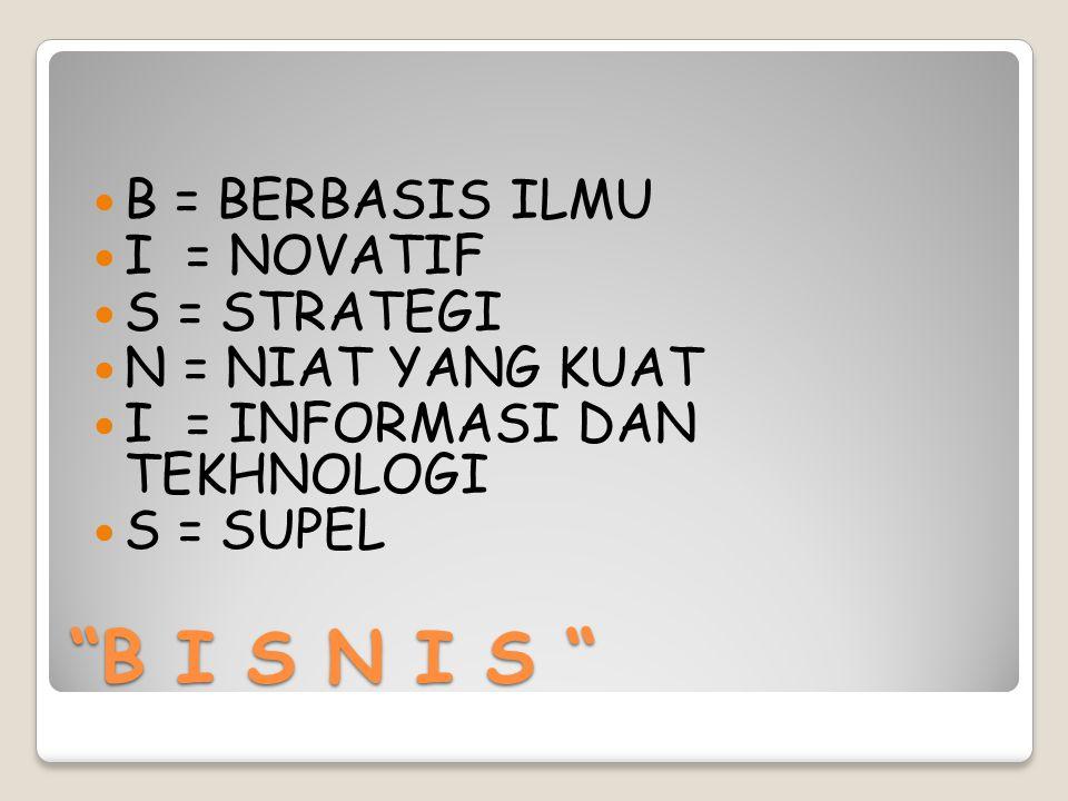 """B I S N I S ""  B = BERBASIS ILMU  I = NOVATIF  S = STRATEGI  N = NIAT YANG KUAT  I = INFORMASI DAN TEKHNOLOGI  S = SUPEL"