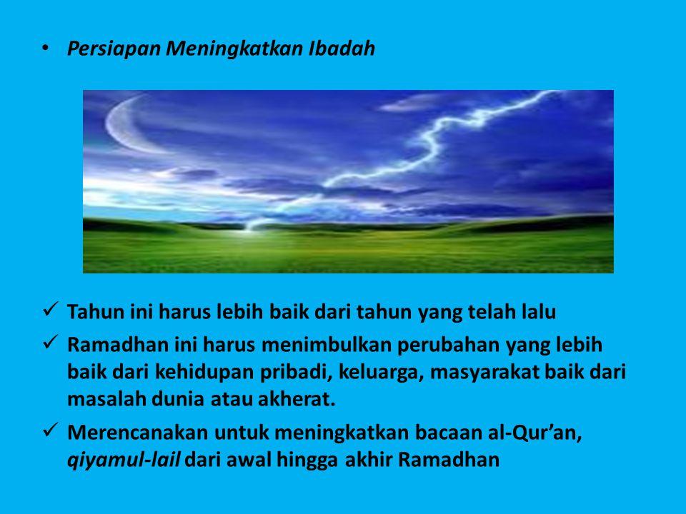 • Persiapan Meningkatkan Ibadah  Tahun ini harus lebih baik dari tahun yang telah lalu  Ramadhan ini harus menimbulkan perubahan yang lebih baik dari kehidupan pribadi, keluarga, masyarakat baik dari masalah dunia atau akherat.