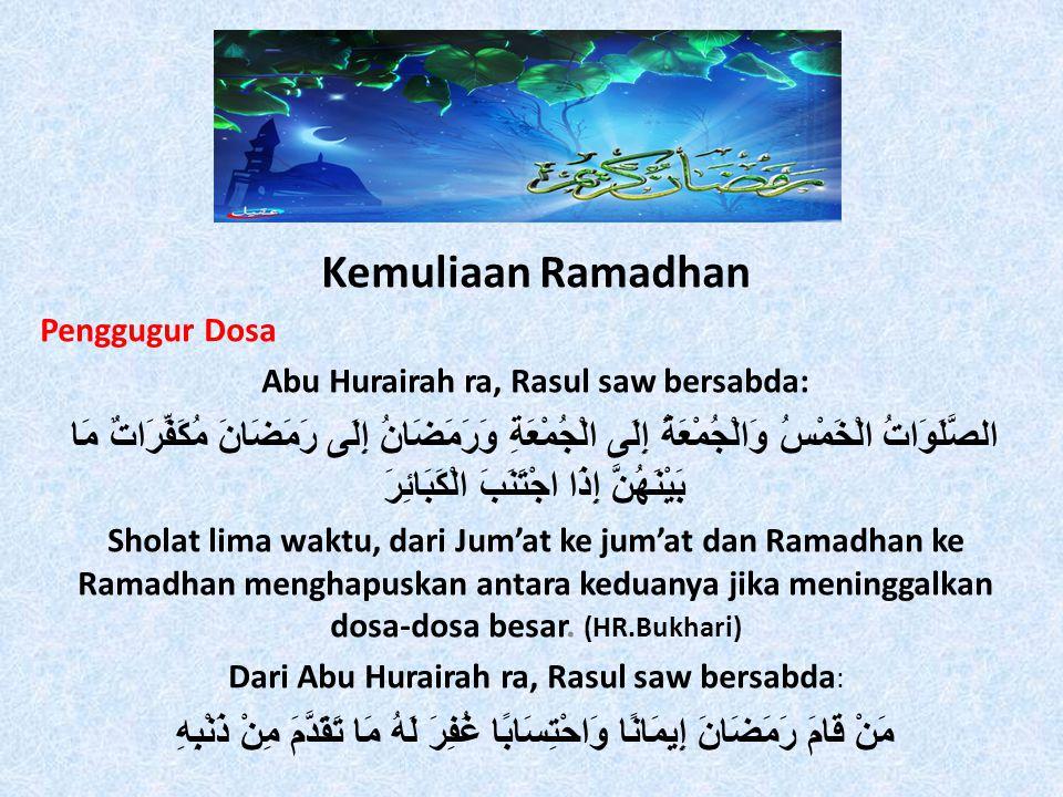 Kemuliaan Ramadhan Penggugur Dosa Abu Hurairah ra, Rasul saw bersabda: الصَّلَوَاتُ الْخَمْسُ وَالْجُمْعَةُ إِلَى الْجُمْعَةِ وَرَمَضَانُ إِلَى رَمَضَانَ مُكَفِّرَاتٌ مَا بَيْنَهُنَّ إِذَا اجْتَنَبَ الْكَبَائِرَ Sholat lima waktu, dari Jum'at ke jum'at dan Ramadhan ke Ramadhan menghapuskan antara keduanya jika meninggalkan dosa-dosa besar.