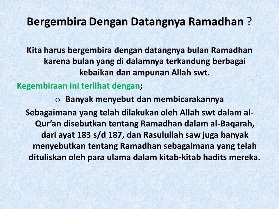 Allah swt berfirman: يَا أَيُّهَا الَّذِينَ آَمَنُوا كُتِبَ عَلَيْكُمُ الصِّيَامُ كَمَا كُتِبَ عَلَى الَّذِينَ مِنْ قَبْلِكُمْ لَعَلَّكُمْ تَتَّقُونَ Hai orang-orang yang beriman, diwajibkan atas kamu berpuasa sebagaimana diwajibkan atas orang-orang sebelum kamu agar kamu bertakwa (Qs.Al-Baqarah, 183) Anas bin Malik ra berkata: Apabila masuk di bulan Rajab, Rasul saw berdoa: اللَّهُمَّ بَارِكْ لَنَا فِي رَجَبٍ وَشَعْبَانَ وَبَارِكْ لَنَا فِي رَمَضَانَ Ya Allah berikanlah keberkahan kepada kami di bulan Rajab, sya'ban dan keberkahan di Ramadhan.
