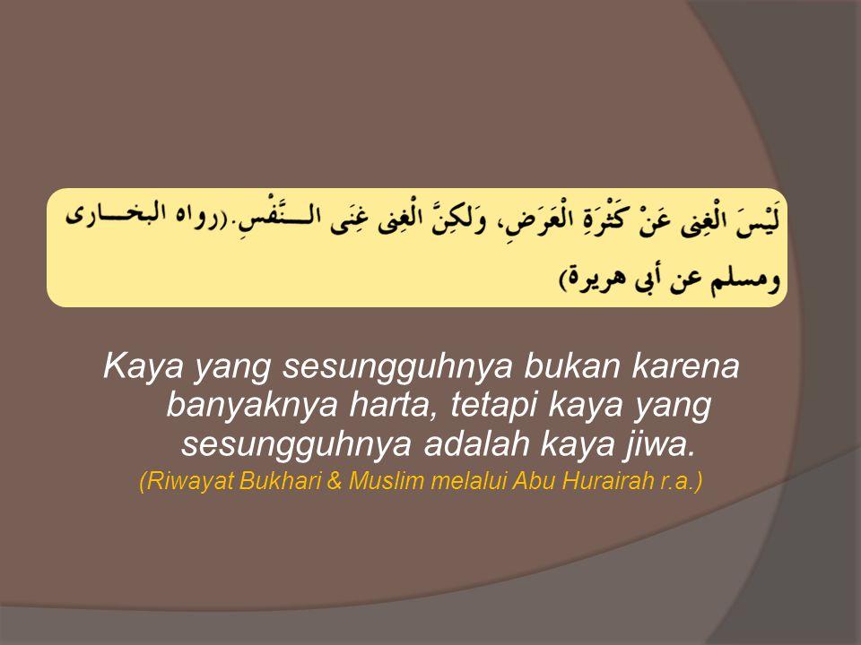 Kaya yang sesungguhnya bukan karena banyaknya harta, tetapi kaya yang sesungguhnya adalah kaya jiwa. (Riwayat Bukhari & Muslim melalui Abu Hurairah r.