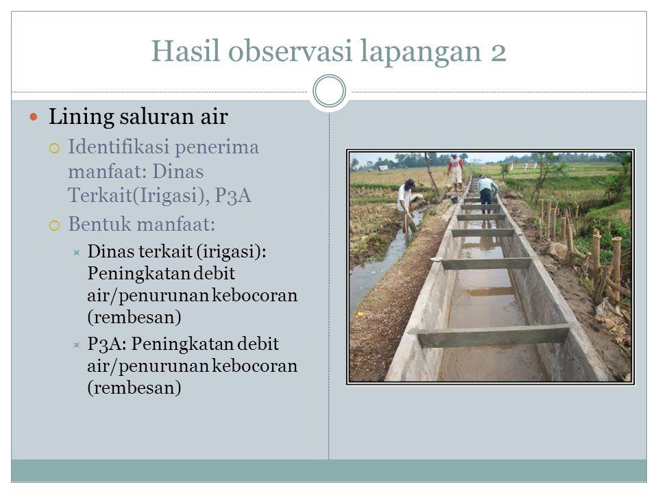 Hasil observasi lapangan 2  Lining saluran air  Identifikasi penerima manfaat: Dinas Terkait(Irigasi), P3A  Bentuk manfaat:  Dinas terkait (irigas