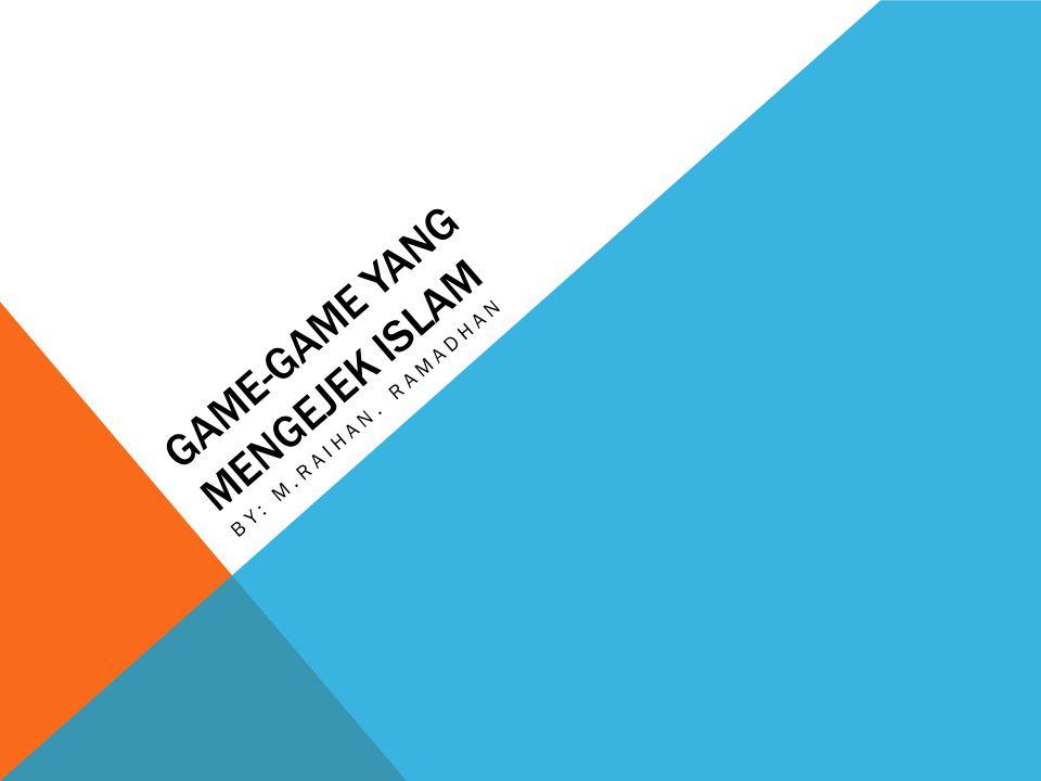 GAME-GAME YANG MENGEJEK ISLAM BY: M.RAIHAN. RAMADHAN