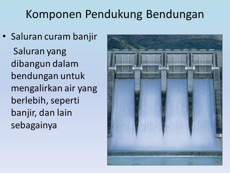 Komponen Pendukung Bendungan • Saluran curam banjir Saluran yang dibangun dalam bendungan untuk mengalirkan air yang berlebih, seperti banjir, dan lai
