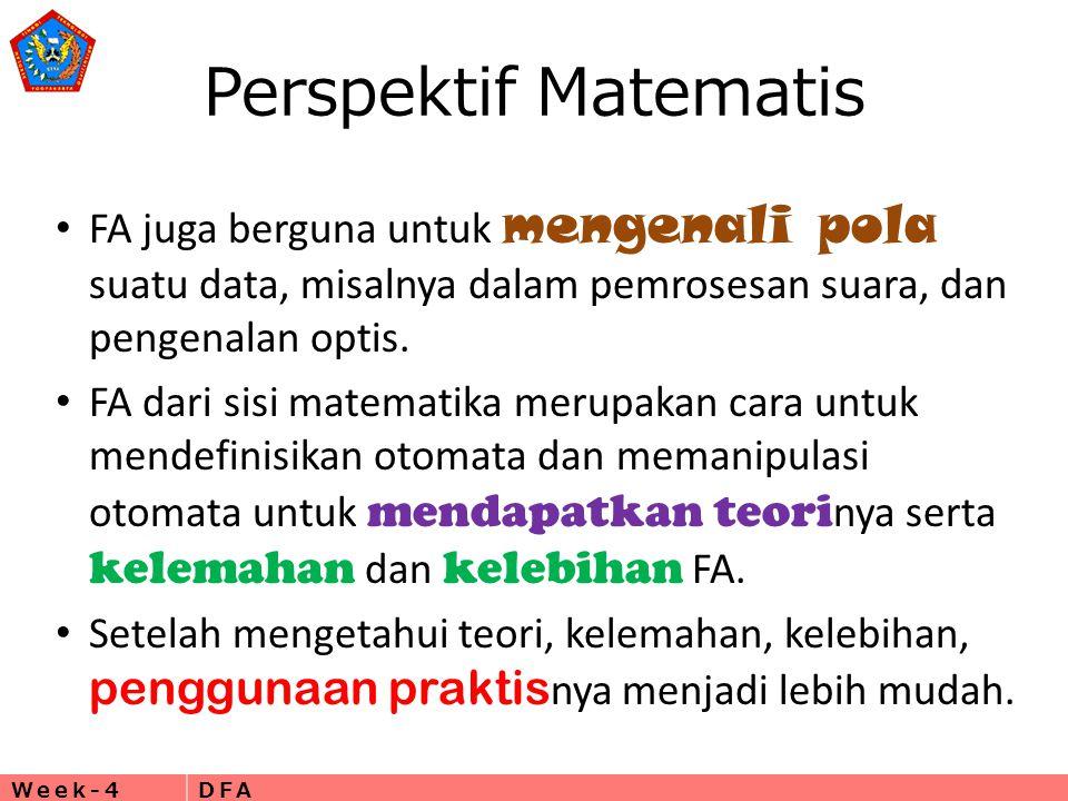 Week-4DFA Perspektif Matematis • FA juga berguna untuk mengenali pola suatu data, misalnya dalam pemrosesan suara, dan pengenalan optis.