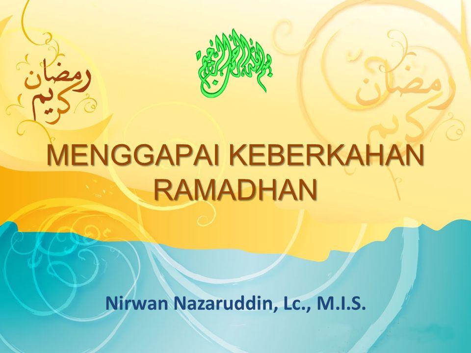 MENGGAPAI KEBERKAHAN RAMADHAN Nirwan Nazaruddin, Lc., M.I.S.