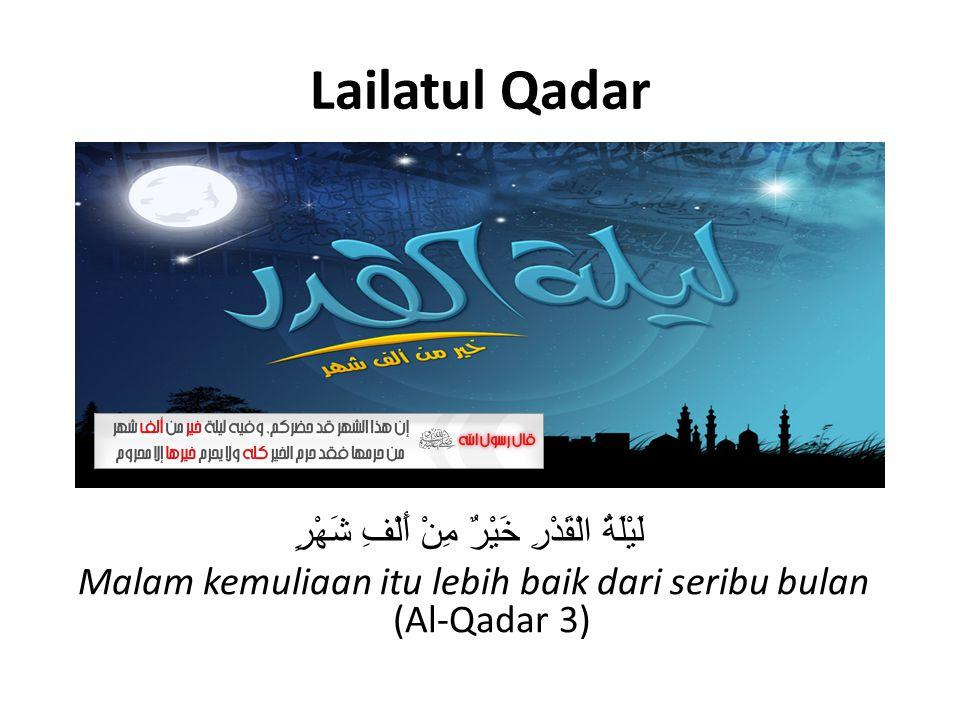 Lailatul Qadar لَيْلَةُ الْقَدْرِ خَيْرٌ مِنْ أَلْفِ شَهْرٍ Malam kemuliaan itu lebih baik dari seribu bulan (Al-Qadar 3)