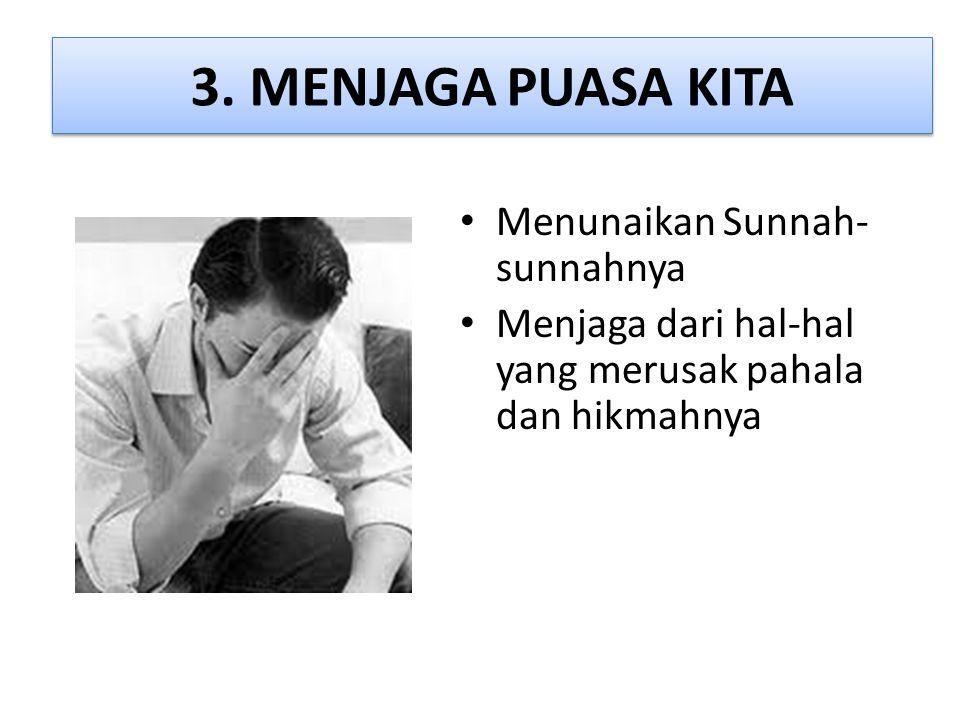 3. MENJAGA PUASA KITA • Menunaikan Sunnah- sunnahnya • Menjaga dari hal-hal yang merusak pahala dan hikmahnya