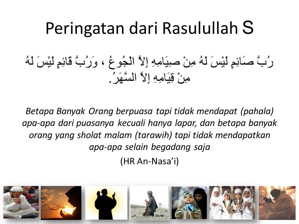Peringatan dari Rasulullah S رُبَّ صَائِمٍ لَيْسَ لَهُ مِنْ صِيَامِهِ إِلاَّ الْجُوعُ ، وَرُبَّ قَائِمٍ لَيْسَ لَهُ مِنْ قِيَامِهِ إِلاَّ السَّهَرُ. B