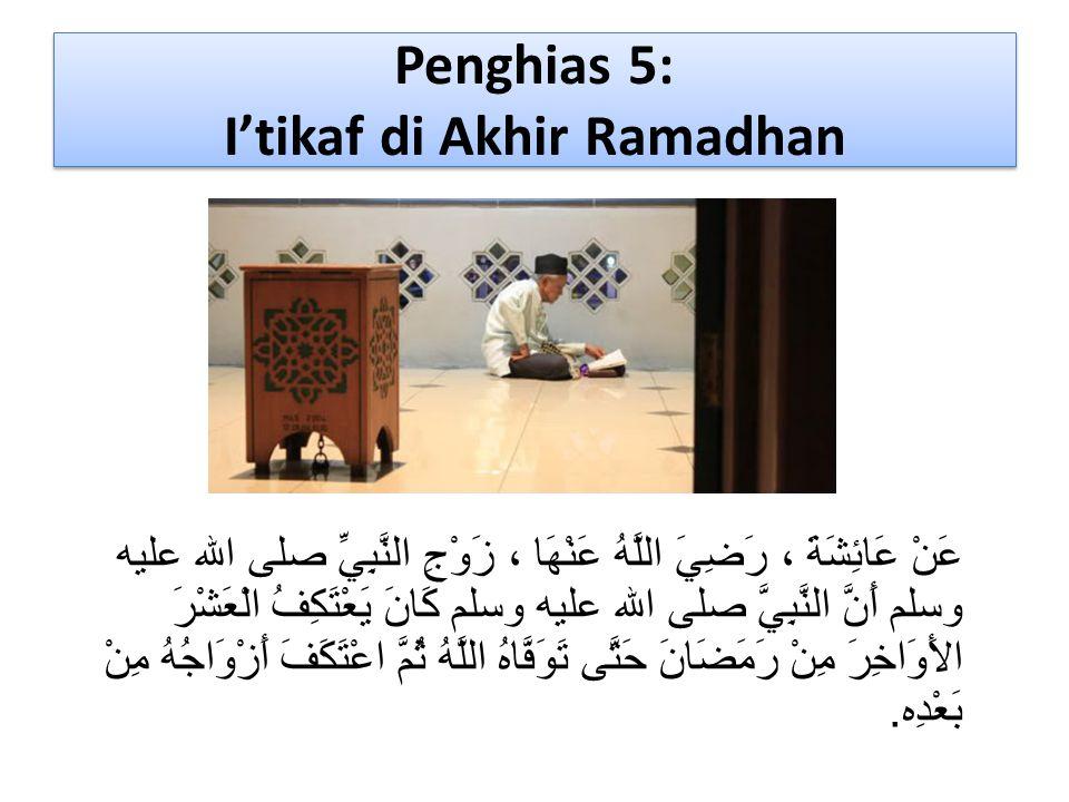 Penghias 5: I'tikaf di Akhir Ramadhan عَنْ عَائِشَةَ ، رَضِيَ اللَّهُ عَنْهَا ، زَوْجِ النَّبِيِّ صلى الله عليه وسلم أَنَّ النَّبِيَّ صلى الله عليه وس