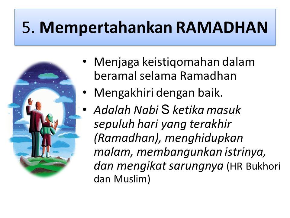 5. Mempertahankan RAMADHAN • Menjaga keistiqomahan dalam beramal selama Ramadhan • Mengakhiri dengan baik. • Adalah Nabi S ketika masuk sepuluh hari y