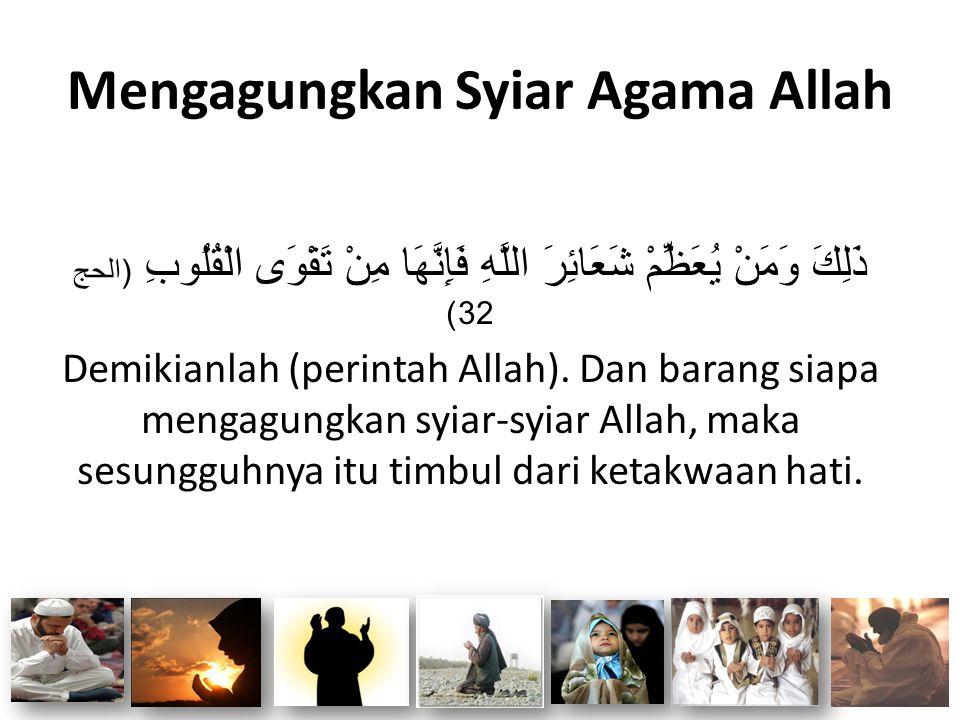 Mengagungkan Syiar Agama Allah ذَلِكَ وَمَنْ يُعَظِّمْ شَعَائِرَ اللَّهِ فَإِنَّهَا مِنْ تَقْوَى الْقُلُوبِ (الحج 32) Demikianlah (perintah Allah). Da