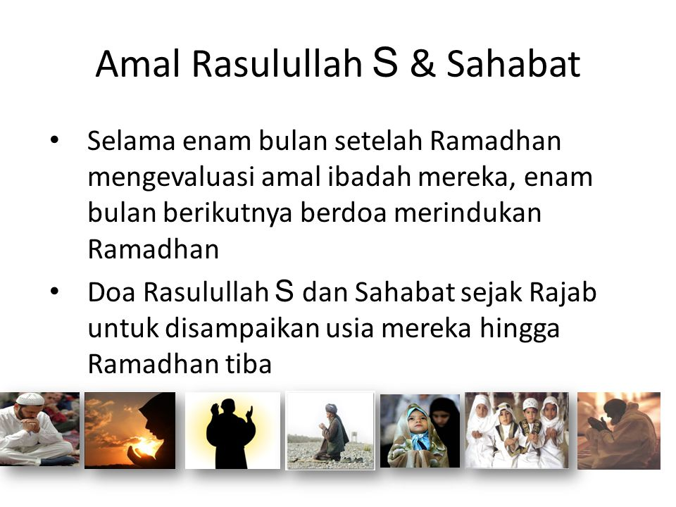Amal Rasulullah S & Sahabat • Selama enam bulan setelah Ramadhan mengevaluasi amal ibadah mereka, enam bulan berikutnya berdoa merindukan Ramadhan • D