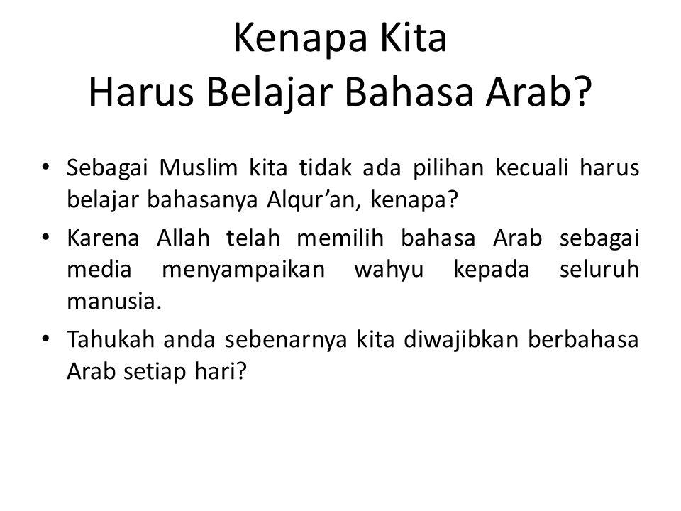 Kenapa Kita Harus Belajar Bahasa Arab? • Sebagai Muslim kita tidak ada pilihan kecuali harus belajar bahasanya Alqur'an, kenapa? • Karena Allah telah