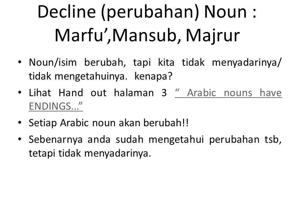 Decline (perubahan) Noun : Marfu',Mansub, Majrur • Noun/isim berubah, tapi kita tidak menyadarinya/ tidak mengetahuinya. kenapa? • Lihat Hand out hala