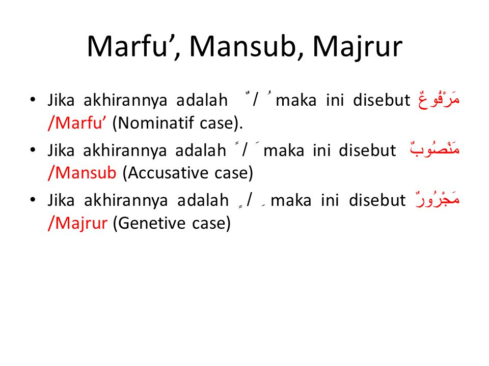 Marfu', Mansub, Majrur • Jika akhirannya adalah ُ / ٌ maka ini disebut مَرْفُوعٌ /Marfu' (Nominatif case). • Jika akhirannya adalah َ / ً maka ini dis