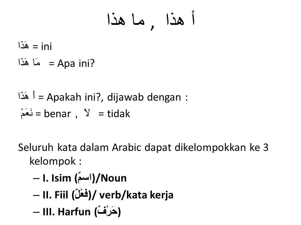 ما هذا, أ هذا هَذَا = ini مَا هَذَا = Apa ini? أَ هَذَا = Apakah ini?, dijawab dengan : نَعَمْ = benar, لاَ = tidak Seluruh kata dalam Arabic dapat di